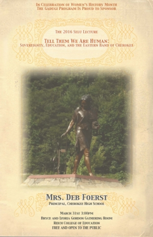 Flyer advertising the 2016 Selu Lecture by Mrs. Deb Foerst, principal of Cherokee High School. Lecture held on March 31st at 3 PM in the Bryce and Izoria Gordon Gathering Room in the Reich College of Education Building.
